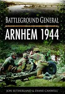 Battleground General: Arnhem 1944 Jonathan Sutherland, Diane Canwell (P/B 2011)