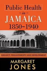 Public Health in Jamaica, 1850-1940: Neglect, Philanthropy and Development by J