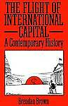 The Flight of International Capital: A Contemporary History by Brown, Brendan