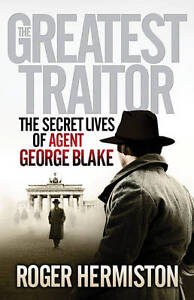 The Greatest Traitor: The Secret Lives of Agent George Blake. Roger Hermiston