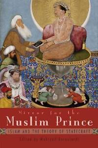 Mirror for the Muslim Prince: Islam and the Theory of Statecraft by Mehzrad...