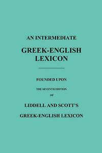 An Intermediate Greek-English Lexicon: Founded Upon the Seventh Edition of Lidde