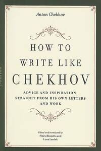 How to Write Like Chekhov: Advice and Inspiration, Straight from His Own Letters