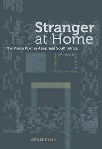 Stranger at Home: The Praise Poet in Apartheid South Africa by Neser, Ashlee