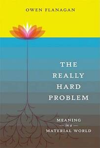 The-Really-Hard-Problem-Meaning-in-a-Material-World-by-Owen-J-Flanagan