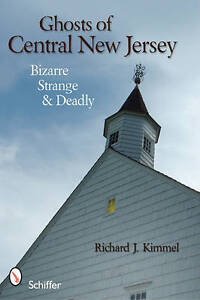 Ghosts of Central New Jersey:  Bizarre, Strange, and Deadly by Richard J. Kimme