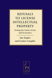 Refusals to License Intellectual Property: Testing the Limits of Law and...