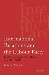Ashworth  Lucian-International Relations And The Labour Party  BOOK NEW