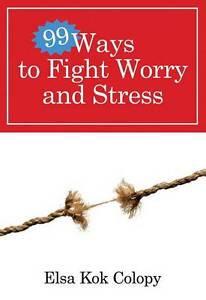 NEW 99 Ways to Fight Worry and Stress by Elsa Kok Colopy