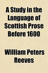 A Study in the Language of Scottish Prose Before 1600, William Peters Reeves, 1151726745