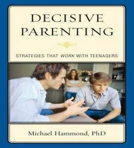 NEW Decisive Parenting: Strategies That Work with Teenagers by Michael Hammond