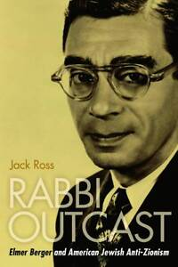 Rabbi Outcast: Elmer Berger and American Jewish Anti-Zionism by Jack Ross...