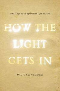 How the Light Gets in: Writing as a Spiritual Practice by Schneider, Pat