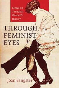 Through Feminist Eyes: Essays on Canadian Women's History by Joan Sangster...