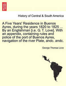 A Five Years' Residence in Buenos Ayres, during the years 1820 to 1825 ... By an