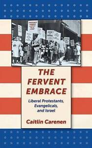 The Fervent Embrace: Liberal Protestants, Evangelicals, and Israel, Carenen, Cai