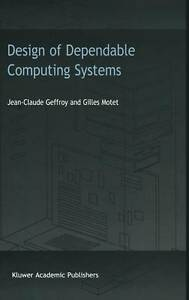 Design of Dependable Computing Systems by Geffroy, J.C., Motet, Gilles
