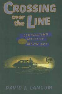 Crossing over the Line – Legislating Morality and the Mann Act, David J La