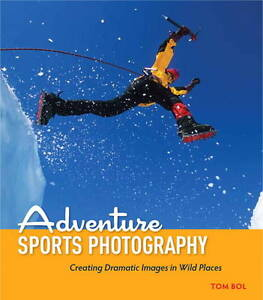 Adventure Sports Photography: Creating Dramatic Images in Wild Places by Tom...