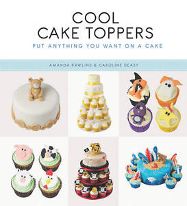Cool Cake Toppers: Put Anything You Want on a Cake, Caroline Deasy, Amanda Rawli