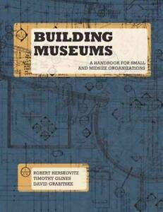 Building Museums: A Handbook for Small & Midsize Organizations by Robert...