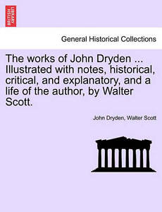 The Works John Dryden  Illustrated Notes Historical Critical Explanatory Life Au