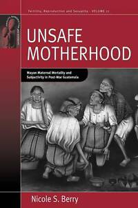 Unsafe Motherhood: Mayan Maternal Mortality and Subjectivity in Post-War Guatema
