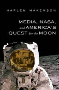 Media, NASA, and America's Quest for the Moon, Harlen Makemson