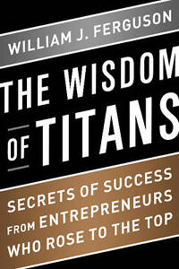 The Wisdom of Titans: Secrets of Success from Entrepreneurs Who Rose to the...