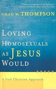Loving Homosexuals as Jesus Would: A Fresh Christian Approach by Chad W....