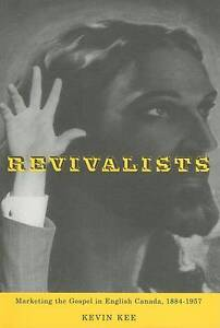 Revivalists: Marketing the Gospel in English Canada, 1884-1957 by Kevin Kee...
