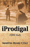 NEW Iprodigal: A Bible Study by Martin Blake Cole