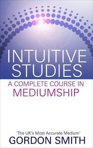 Intuitive Studies: A Complete Course in Mediumship by Gordon Smith...