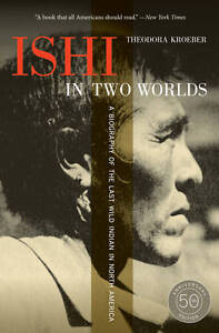 Ishi in Two Worlds – A Biography of the Last Wild Indian in North America,
