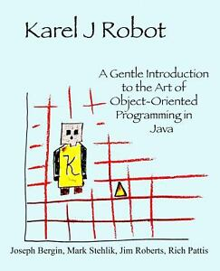 Karel J Robot : A Gentle Introduction to the Art of Object-Oriented  Programming in Java by Joseph Bergin, Mark Stehlik, Jim Roberts and Rich  Pattis