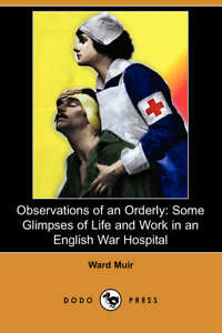 Observations of an Orderly: Some Glimpses of Life and Work in an English War Hos
