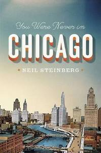 You Were Never in Chicago by Neil Steinberg (Paperback, 2013)