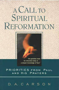 A Call to Spiritual Reformation: Priorities from Paul and His Prayers by D....