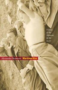 Wartime Kiss: Visions of the Moment in the 1940s by Alexander Nemerov...
