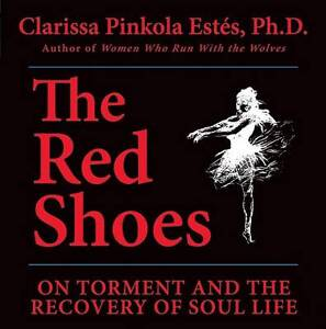 The Red Shoes: On Torment and the Recovery of Soul Life by Clarissa Pinkola...