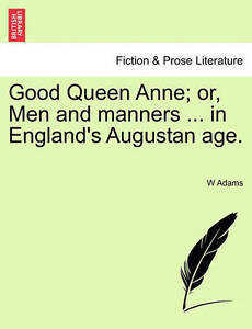 Good Queen Anne; Or, Men and Manners ... in England's Augustan Age. -Paperback