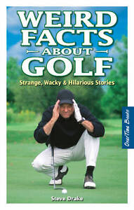 Weird Facts About Golf: Strange, Wacky & Hilarious Stories by Stephen Drake...