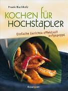 Kochen für Hochstapler - Einfache Gerichte effektvoll aufgepeppt - Frank Buchhol