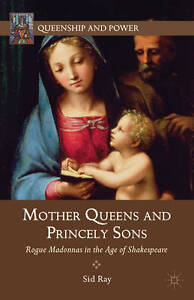 Mother Queens and Princely Sons: Rogue Madonnas in the Age of Shakespeare (Queen