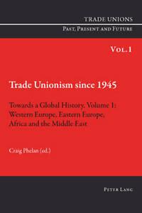 Trade Unionism Since 1945: Towards a Global History: Volume 1, Craig Phelan