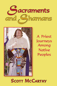 Sacraments Shamans Priest Journeys Among Native Peoples by McCarthy Scott