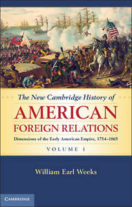 The New Cambridge History of American Foreign Relations: Volume 1, Weeks, Willia