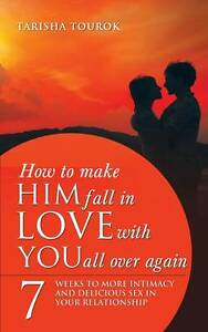 How to Make Him Fall in Love with You All Over Again: 7 Weeks to More Intimacy a