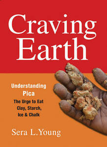Craving Earth – Understanding Pica:the Urge to Eat Clay, Starch, Ice, and