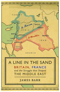 A Line in the Sand: Britain, France and the Struggle , James Barr